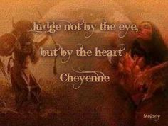 Judge not by the eye, but by the heart. ~ Cheyenne