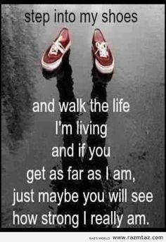 Step into my shoes and walk the life I m living and if you get as far as I am just maybe you will see how strong I really am - Love of Life Quotes Now Quotes, True Quotes, Great Quotes, Quotes To Live By, Motivational Quotes, Inspirational Quotes, Qoutes, Ptsd Quotes, Weird Quotes