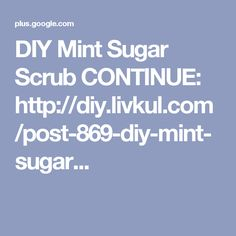 DIY Mint Sugar Scrub CONTINUE: http://diy.livkul.com/post-869-diy-mint-sugar...