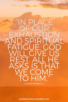 """""""In place of our exhaustion and spiritual fatigue, God will give us rest. All He asks is that we come to Him."""" -Chuck Swindoll via LaurenGaskillinspires.com"""