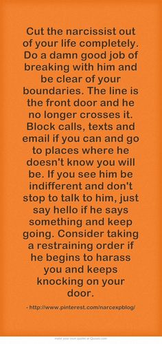 Cut the narcissist out of your life completely. Do a damn good job of breaking with him and be clear of your boundaries. The line is the front door and he no longer crosses it. Block calls, texts and email if you can and go to places where he doesn't know you will be. If you see him be indifferent and don't stop to talk to him, just say hello if he says something and keep going. Consider taking a restraining order if he begins to harass you and keeps knocking on your door.