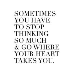 sometimes you have to stop thinking so much and go where your heart takes you