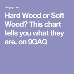Hard Wood or Soft Wood? This chart tells you what they are. on 9GAG