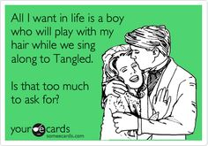 All I want in life is a boy who will play with my hair while we sing along to Tangled. Is that too much to ask for?