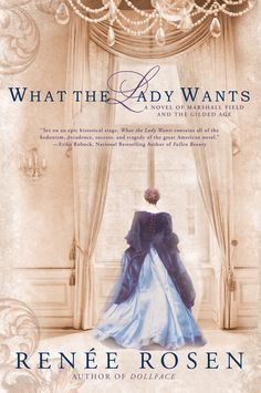 """WHAT THE LADY WANTS by Renee Rosen -- In late-nineteenth-century Chicago, visionary retail tycoon Marshall Field made his fortune wooing women customers with his famous motto: """"Give the lady what she wants."""" His legendary charm also won the heart of socialite Delia Spencer and led to an infamous love affair."""