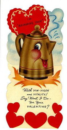 "LOVE this coffee-themed vintage Valentine's Day card.   ""I'm Brimming Over   With Vim Vigor and Vitality!   Say! Won't I Do For Your Valentine?"""