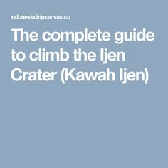 The complete guide to climb the Ijen Crater (Kawah Ijen)