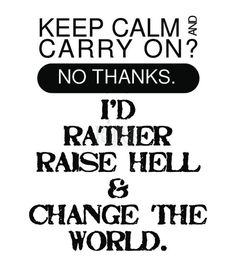 Keep Calm...I'd rather raise hell & change the world.