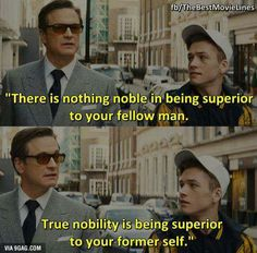 """There is nothing moble on being superior to your fellow man. True nobility is being superior to your former self."" Kingsman: The Secret Service Funny Videos, Great Quotes, Inspirational Quotes, Motivational, Kingsman The Secret Service, Best Movie Lines, E Mc2, Film Quotes, Best Movie Quotes"
