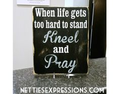 When life gets too hard to stand kneel and pray 10x12 Wood Sign | Netties Expressions
