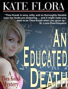 An Educated Death (Thea Kozak series) by Kate Flora ~ When a young student drowns in a campus pond at a prestigious New England boarding school,   tough businesswoman Thea Kozak faces what may be her most tragic mystery yet. The death   rocks the private school world, and Thea is called in for crisis management and to reevaluate the   school's rather careless procedures for keeping track of students.