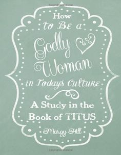 How to Be a Godly Woman in Today's Culture: A Study in the Book of Titus by Margy Hill