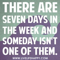 "Make today ""someday."""