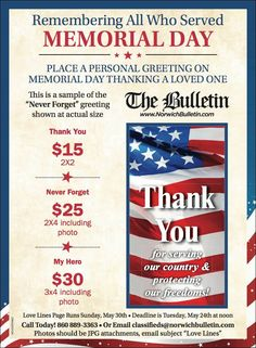 "Place a personal greeting in The Bulletin on Memorial Day thanking a loved one. -- Love Lines Page Runs Sunday, May 30. Deadline to place a greeting is 12 p.m., Tuesday, May 24.  Call today! (860) 889-3363 or email classifieds@norwichbulletin.com. Photos should be JPG attachments, email subject ""Love Lines."""