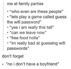 "Every family gathering... except I'm not guessing their wifi password, as soon as I walk in I'm all like ""what's your wifi?"""