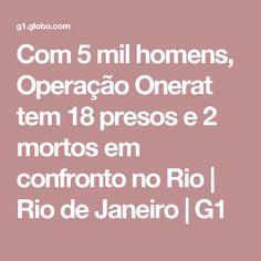 Com 5 mil homens, Operação Onerat tem 18 presos e 2 mortos em confronto no Rio | Rio de Janeiro | G1