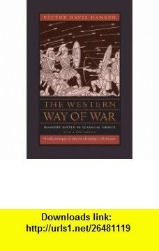 The Western Way of War Infantry Battle in Classical Greece, With a New Preface (9780520260092) Victor Davis Hanson, John Keegan , ISBN-10: 0520260090  , ISBN-13: 978-0520260092 ,  , tutorials , pdf , ebook , torrent , downloads , rapidshare , filesonic , hotfile , megaupload , fileserve
