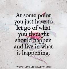 At some point you just have to let go of what you thought should happen and live in what is happening. ― Heather Hepler