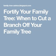 Fortify Your Family Tree: When to Cut a Branch Off Your Family Tree