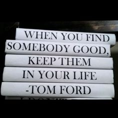WHEN YOU FIND SOMEBODY GOOD, KEEP THEM IN YOUR LIFE-TOM FORD book set is part of the 'quote' series. �Books are printed on parchment paper covering various recycled book. Fill up your bookcase with designer books and add whimsy with an inspriational quote that is sure to make you smile. �Set of 5 books in this quote series.
