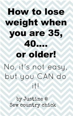 HOW TO LOSE WEIGHT WHEN YOU ARE 35, 40, OR OLDER! LINK http://www.sewcountrychick.com/how-to-lose-weight-when-you-are-35-40-or-older/