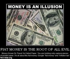 FIAT MONEY IS THE ROOT OF ALL EVIL - Money Grows On Trees! Its Called Paper. You are holding onto useless pieces of printed paper.