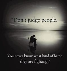 Don't judge because you don't like people to judge you!!