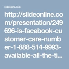"http://slideonline.com/presentation/249696-is-facebook-customer-care-number-1-888-514-9993-available-all-the-time-1 Is Facebook Customer Care Number 1-888-514-9993 available all the time? CustomerServiceforFacebook Facebookcustomerservice Facebookcustomercare FacebookHackedAccount customerserviceNumber facebookcustomercarenumber ""You can get Facebook Customer Care Number from our team at no price. So, make a call at 1-888-514-9993 to avail the following services:-   Chat sessions.  100%…"