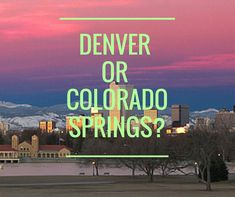 Denver or Colorado Springs- Big town excitement or small(er) town flair? What are you looking for?