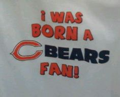 """""""I was born this way"""" ;-)  Chicago Bears Fan"""
