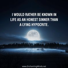 I would rather be known in life as an honest sinner than a lying hypocrite.