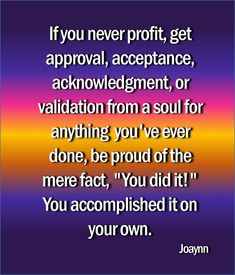 "If you never profit, get approval, acceptance, acknowledgment, or validation from a soul for anything you've ever done, be proud of the mere fact, ""You did it!"" You accomplished it on your own.  #profit #approval #acceptance  #acknowledgement #validation #beproud #youdidit #youaccomplisheditonyourown #celebrateyourself #inspire #inspirationalquotes #motivationalquotes #quotestags #quotestag #quotes #encouragement #motivation"