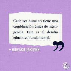 """""""Cada ser humano tiene una combinación única de inteligencia. Éste es el desafío educativo fundamental."""" - Howard Gardner."""