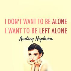 "Audrey Hepburn ""I don't want to be alone, I want to be left alone."" 