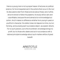 "Aristotle - ""Hence a young man is not a proper hearer of lectures on political science; for he..."". philosophy, knowledge, passion, action, politics, youth"