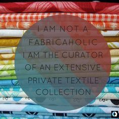 """Fabric Funny- """"I am not a fabricaholic I am the curator of an extensive private textile collection"""" found on beaquilter.com"""