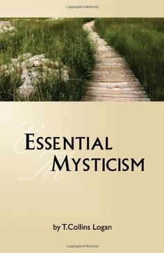 Essential Mysticism by T. Collins Logan. Essential Mysticism is a concise overview of mystical theory and practice, distilling elements common to all mystical traditions into a unified, straightforward methodology. By outlining four core disciplines and emphasizing the goals of spiritual evolution and accountability to a higher Self, Essential Mysticism helps make life-enriching encounters with mystical realities both accessible and practical.
