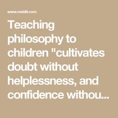 "Teaching philosophy to children ""cultivates doubt without helplessness, and confidence without hubris. ... an awareness of life's moral, aesthetic and political dimensions; the capacity to articulate thoughts clearly and evaluate them honestly; and ... independent judgement and self-correction."" : philosophy"