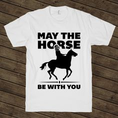 May The Horse Be With You on a White T Shirt t shirt, shirt, tank, top, tank top, racerback, funny, nerdy, geek, nerd, comic, book, tv, retro, vintage, clothes, summer, spring, graphic, tee, swag, dress, hipster, pink, girls, boys, men, women, cowboy, cowgirl, south, southern, country, horse, rodeo, hunt, hunting, shoot, shot, beer, whiskey, moonshine, texas, alabama, georgia, new mexico, mexico, lasso, rope, cattle, farming, chicken, sale,