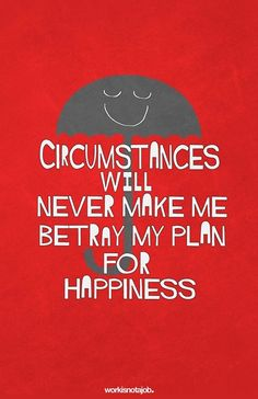 NEVER betray your plan for happiness