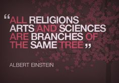 All religions, arts and sciences are branches of the same tree.All these aspirations are directed toward ennobling man's life, lifting it from the sphere of mere physical existence and leading the individual towards freedom.  - Albert Einstein