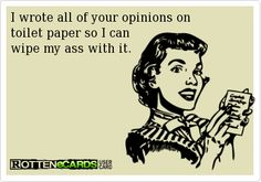 Rottenecards - I wrote all of your opinions on toilet paper so I can wipe my ass with it.