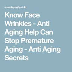 Know Face Wrinkles - Anti Aging Help Can Stop Premature Aging - Anti Aging Secrets