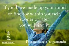 If you have made up your mind to find joy within yourself, sooner or later you will find it. Seek it daily, by continuously deeper meditation within, and you will surely find everlasting happiness. Make a steady effort to go within, and you will find your greatest happiness there.