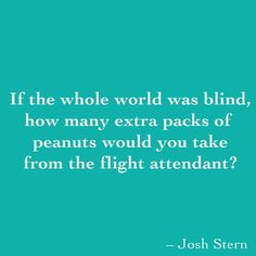 If the whole world was blind, how many extra packs of  peanuts would you take from the flight attendant?