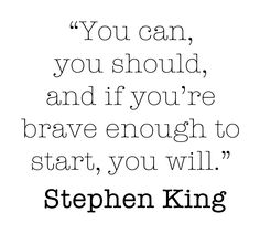you can, you should, and if you're brave enough to start, you will. - stephen king