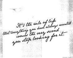 It's the rule of life that everything you have always wanted comes the very second you stop looking for it. <3