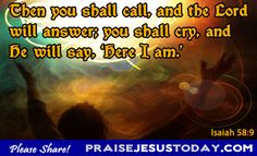 """Then you shall call, and the Lord will answer, you shall cry, and He will say: """"HERE I AM"""". My God, My Lord.  Thank You for being there for me."""