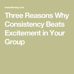 Three Reasons Why Consistency Beats Excitement in Your Group