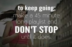to keep going; make a 45 minute playlist and don't stop until it does.